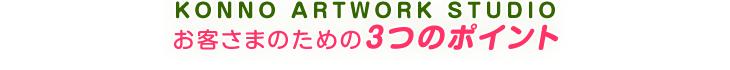 KONNO ARTWORK STUDIO お客さまのための3つのポイント